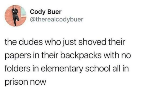 Dank, School, and Prison: Cody Buer  @therealcodybuer  the dudes who just shoved their  papers in their backpacks with no  folders in elementary school all in  prison now