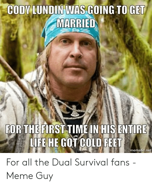 dual survival: CODY LUNDIN WAS GOING TO GET  MARRIED  FOR THE FIRST TIME IN HIS ENTIRE  LIFE HE GOT COLD FEET  mematic.net For all the Dual Survival fans - Meme Guy