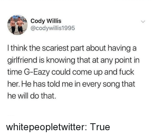willis: Cody Willis  @codywillis1995  I think the scariest part about having a  girlfriend is knowing that at any point in  time G-Eazy could come up and fuck  her. He has told me in every song that  he will do that. whitepeopletwitter:  True