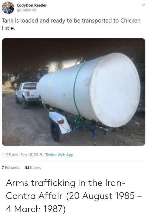 Twitter, Chicken, and Iran: CodyDon Reeder  @CodysLab  Tank is loaded and ready to be transported to Chicken  Hole  11:25 AM Sep 16, 2019 Twitter Web App  7 Retweets  524 Likes Arms trafficking in the Iran-Contra Affair (20 August 1985 – 4 March 1987)