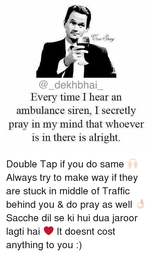 dil se: Coe dekhbhai  Every time I hear an  ambulance siren, I secretly  pray in my mind that whoever  is in there is alright Double Tap if you do same 🙌🏻 Always try to make way if they are stuck in middle of Traffic behind you & do pray as well 👌🏻 Sacche dil se ki hui dua jaroor lagti hai ❤️ It doesnt cost anything to you :)