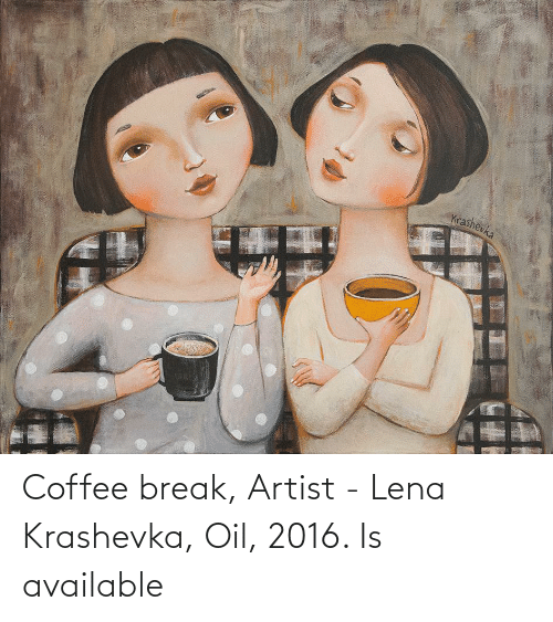 Break, Coffee, and Artist: Coffee break, Artist - Lena Krashevka, Oil, 2016. Is available
