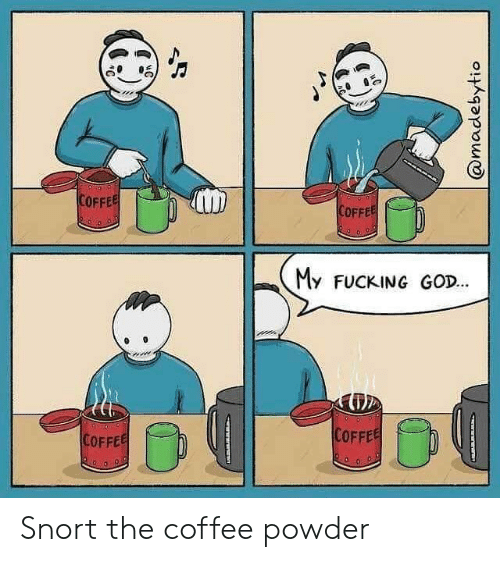snort: COFFEE  COFFEE  My FUCKING GOD...  COFFEE  COFFEE  @madebytio  www r Snort the coffee powder