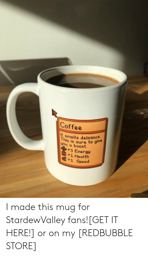 Coffee Mug: Coffee  It  you a boost  smells delicious.  This  you a bsure to give  +3 Energy  +1 Health  +1 Speed I made this mug for StardewValley fans![GET IT HERE!] or on my[REDBUBBLE STORE]