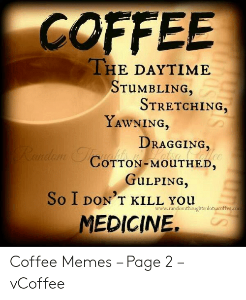 Vcoffee: COFFEE  THE DAYTIME  TUMBLING  STRETCHING,  YAWNİNG,  DRAGGING,  COTTON-MOUTHED.  TULPING,  So I DON'T KILL You  www.randomthoughtsnlotsacoffee.co  MEDICINE, Coffee Memes – Page 2 – vCoffee