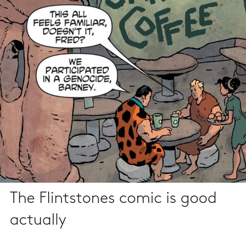 genocide: COFFEE  THIS ALL  FEELS FAMILIAR,  DOESN'T IT,  FRED?  WE  PARTICIPATED  IN A GENOCIDE,  BARNEY. The Flintstones comic is good actually