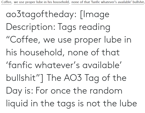 "Household: Coffee, we use proper lube in his household, none of that 'fanfic whatever's available' bullshit,  .................. ao3tagoftheday:  [Image Description: Tags reading ""Coffee, we use proper lube in his household, none of that 'fanfic whatever's available' bullshit""]  The AO3 Tag of the Day is: For once the random liquid in the tags is not the lube"