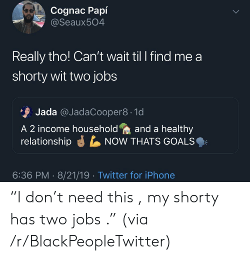 """Blackpeopletwitter, Goals, and Iphone: Cognac Papí  @Seaux504  Really tho! Can't wait til I find me a  shorty wit two jobs  Jada @JadaCooper8 1d  A 2 income householdand a healthy  relationship  NOW THATS GOALS  6:36 PM 8/21/19 Twitter for iPhone """"I don't need this , my shorty has two jobs ."""" (via /r/BlackPeopleTwitter)"""