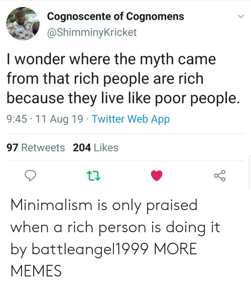 They Live: Cognoscente of Cognomens  @ShimminyKricket  I wonder where the myth came  from that rich people are rich  because they live like poor people  9:45 11 Aug 19 Twitter Web App  97 Retweets 204 Likes Minimalism is only praised when a rich person is doing it by battleangel1999 MORE MEMES