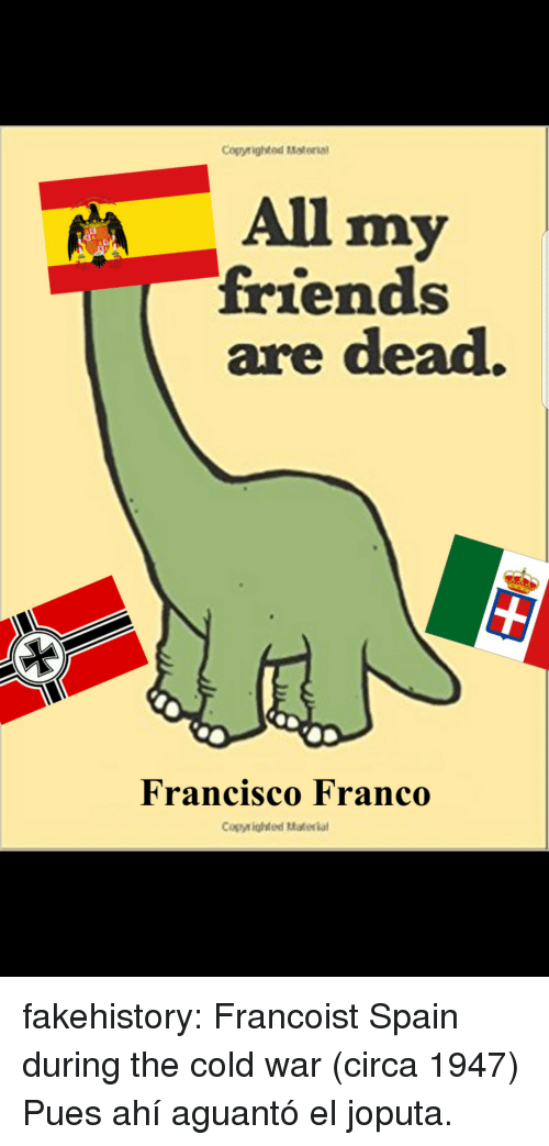 Cold War: Cogyrighted Material  All my  friends  are dead.  Francisco Franco  Copyighted Materia fakehistory: Francoist Spain during the cold war (circa 1947) Pues ahí aguantó el joputa.