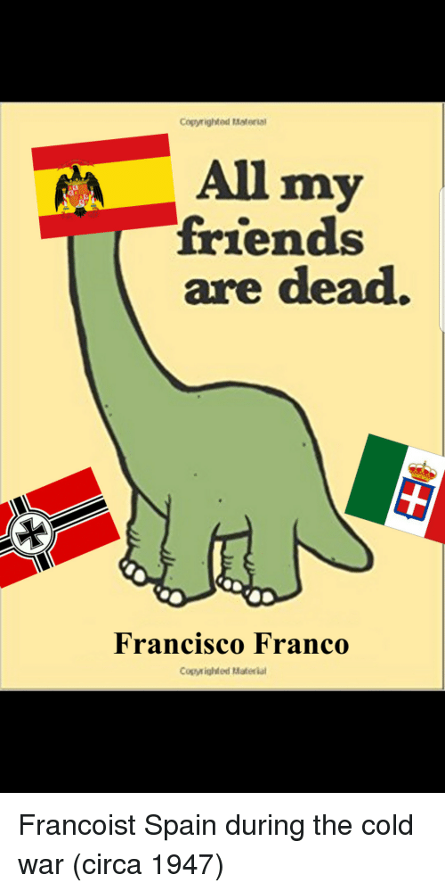 Cold War: Cogyrighted Material  All my  friends  are dead.  Francisco Franco  Copyighted Materia Francoist Spain during the cold war (circa 1947)