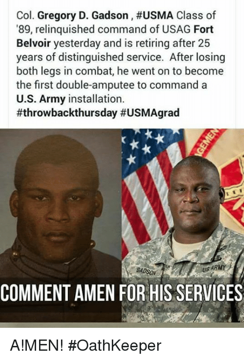 amputee: Col. Gregory D. Gadson , #USMA Class of  89, relinquished command of USAG Fort  Belvoir yesterday and is retiring after 25  years of distinguished service. After losing  both legs in combat, he went on to become  the first double-amputee to commanda  U.S. Army installation.  #throwbackthursday #USMAgrad  US ARMY  COMMENT AMEN FOR HIS SERVICES A!MEN! #OathKeeper