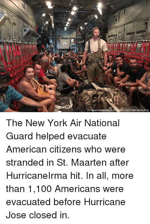 aires: Col. Richard Goldenbergus Al  iona  Guard/106th Rescue Wing The New York Air National Guard helped evacuate American citizens who were stranded in St. Maarten after HurricaneIrma hit. In all, more than 1,100 Americans were evacuated before Hurricane Jose closed in.