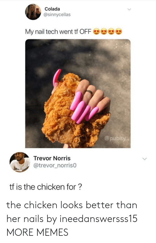 Dank, Memes, and Target: Colada  @sinnycellas  My nail tech went tf OFFe  @pubity,  Trevor Norris  @trevor_norriso  tf is the chicken for? the chicken looks better than her nails by ineedanswersss15 MORE MEMES