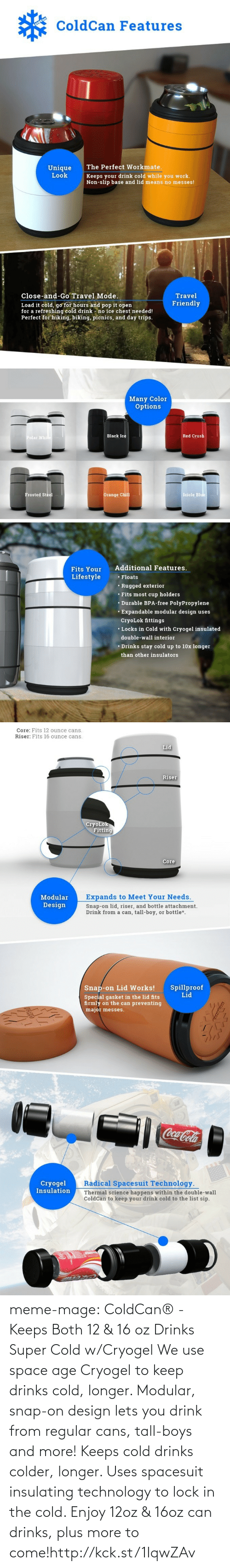 Frosted: ColdCan Features  The Perfect Workmate.  Keeps your drink cold while you work.  Non-slip base and lid means no messes!  Unique  Look  Travel  Close-and-Go Travel Mode.  Friendly  Load it cold, go for hours and pop it open  for a refreshing cold drink - no ice chest needed!  Perfect for hiking, biking, picnics, and day trips.   Many Color  Options  Polar While  Black Ice  Red Crush  Icicle Blue  Orange Chill  Frosted Steel  Additional Features.  Fits Your  Lifestyle  • Floats  • Rugged exterior  • Fits most cup holders  • Durable BPA-free PolyPropylene  • Expandable modular design uses  CryoLok fittings  • Locks in Cold with Cryogel insulated  double-wall interior  • Drinks stay cold up to 10x longer  than other insulators   Core: Fits 12 ounce cans.  Riser: Fits 16 ounce cans.  Lid  Riser  CryoLok  Fitting  Core  Expands to Meet Your Needs.  Modular  Design  Snap-on lid, riser, and bottle attachment.  Drink from a can, tall-boy, or bottle*.  Spillproof  Lid  Snap-on Lid Works!  Special gasket in the lid fits  firmly on the can preventing  major messes.  Coca-Cola  Radical Spacesuit Technology.  Cryogel  Insulation  Thermal science happens within the double-wall  ColdCan to keep your drink cold to the list sip. meme-mage:  ColdCan® - Keeps Both 12 & 16 oz Drinks Super Cold w/Cryogel We use space age Cryogel to keep drinks cold, longer. Modular, snap-on  design lets you drink from regular cans, tall-boys and more! Keeps cold drinks colder, longer. Uses spacesuit insulating  technology to lock in the cold. Enjoy 12oz & 16oz can drinks, plus  more to come!http://kck.st/1IqwZAv