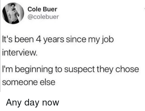 any day: Cole Buer  @colebuer  It's been 4 years since my job  intervieW.  I'm beginning to suspect they chose  someone  else Any day now