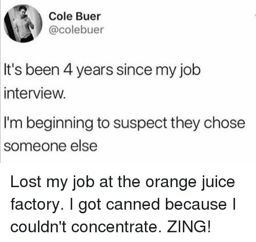 concentrate: Cole Buer  @colebuer  It's been 4 years since my job  interview.  I'm beginning to suspect they chose  someone  else Lost my job at the orange juice factory. I got canned because I couldn't concentrate. ZING!