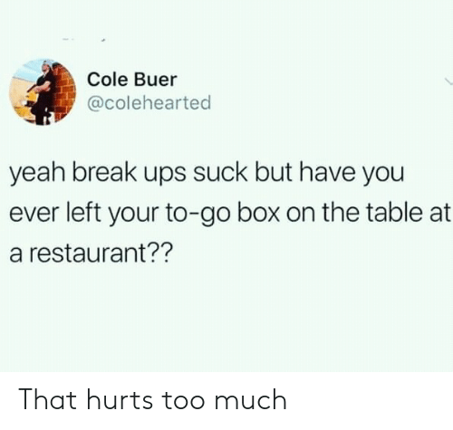 Too Much, Ups, and Yeah: Cole Buer  @colehearted  yeah break ups suck but have you  ever left your to-go box on the table at  a restaurant?? That hurts too much