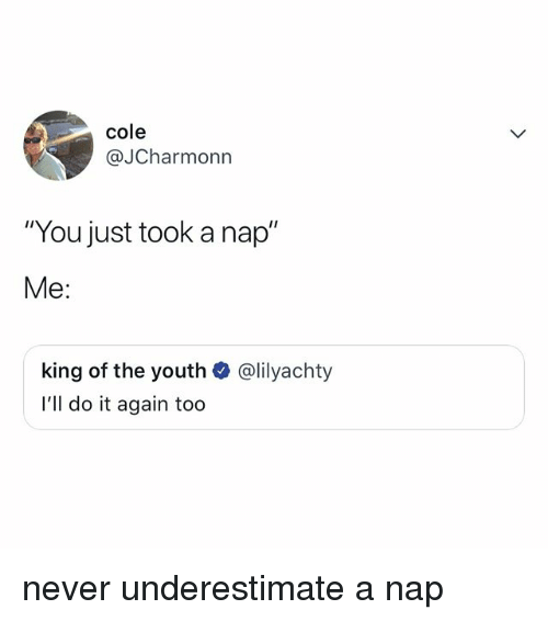 """Do It Again, Relatable, and Never: cole  @JCharmonn  """"You just took a nap""""  Me:  king of the youth  l'll do it again too  @lilyachty never underestimate a nap"""