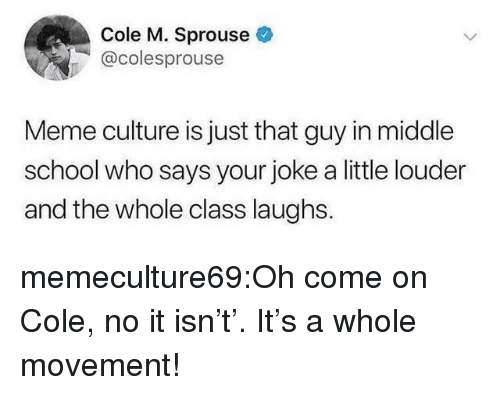 Meme, School, and Target: Cole M. Sprouse  @colesprouse  Meme culture is just that guy in middle  school who says your joke a little louder  and the whole class laughs. memeculture69:Oh come on Cole, no it isn't'. It's a whole movement!