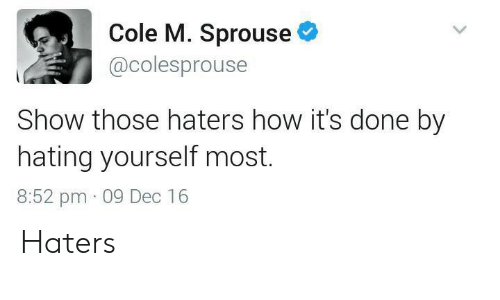 Hating: Cole M. Sprouse  @colesprouse  Show those haters how it's done by  hating yourself most.  8:52 pm 09 Dec 16 Haters