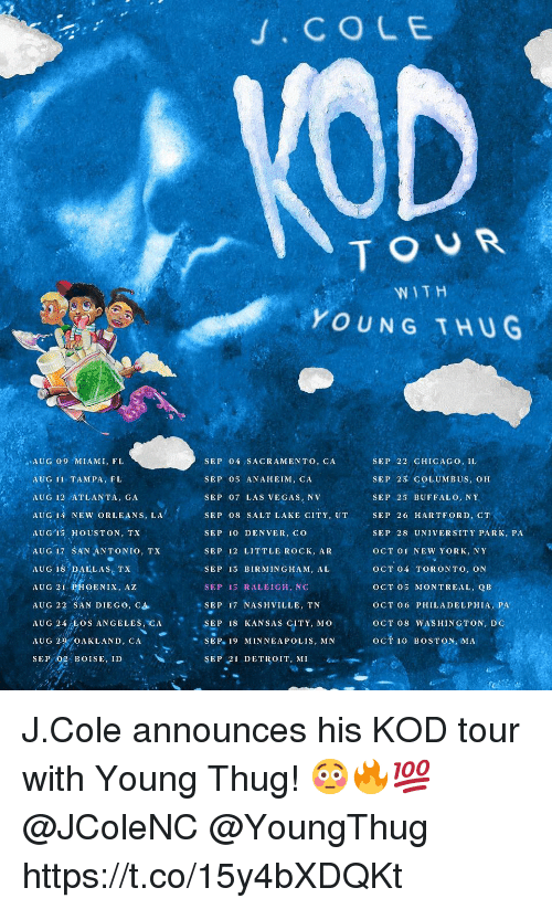 Chicago, Detroit, and J. Cole: .COLE  TOUR  WITH  YOUNG THUG  SEP 04 SACRAMENTO, CA  SEP 05 ANAHEIM, CA  SEP 07 LAS VEGAS, NV  SEP 08 SALT LAKE CITY, UT  SEP 10 DENVER, CO  SEP 12 LITTLE ROCK, AR  SEP 13 BIRMINGHAM, AL  SEP 15 RALEIGH, NC  SEP 22 CHICAGO, IL  SEP 23 COLUMBUS, OH  SEP 25 BUFFALO, NY  SEP 26 HARTFORD, CT  SEP 28 UNIVERSITY PARK, PA  OCT 01 NEW YORK, NY  OCT 04 TORONTO, ON  OCT 05 MONTREAL, QB  OCT 06 PHILADELPHIA, PA  OCT 08 WASHINGTON, DC  OCT 10 BOSTON, MA  ..AUG 09 MIAMI, FL  AUG 11 TAMPA, FL  AUG 12 ATLANTA, GA  AUG 14 NEW ORLEANS, LA  AUGİS ,HOUSTON, TX  AUG 17 SAN ANTONIO, TX  AUG 18 DALLAS, TX  AUG 21:PHOENIX, AZ  AUG 22, SAN DIEGO, C  SEP 17 NASHVILLE, TN  SEP 18 KANSAS CITY, MO  SEP. 19 MIN NEA POLIS, MN  SEP 21 DETROIT, MI  AUG 24,05 ANGELE CAEP T8 KANSAS GIFTY, M O  AUG 2  OAKLAND, CA  SEP, 02-BOISE, ID J.Cole announces his KOD tour with Young Thug! 😳🔥💯 @JColeNC @YoungThug https://t.co/15y4bXDQKt