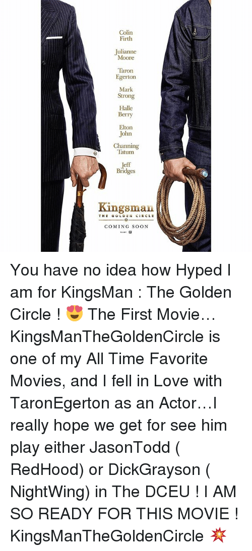 kingsman: Colin  Firth  Julianne  Moore  Taron  Egerton  Mark  Strong  Halle  Berry  Elton  John  Channing  Tatum  Bridges  Kingsman  THE GOLDEN CIRCLE  COMING SOON You have no idea how Hyped I am for KingsMan : The Golden Circle ! 😍 The First Movie… KingsManTheGoldenCircle is one of my All Time Favorite Movies, and I fell in Love with TaronEgerton as an Actor…I really hope we get for see him play either JasonTodd ( RedHood) or DickGrayson ( NightWing) in The DCEU ! I AM SO READY FOR THIS MOVIE ! KingsManTheGoldenCircle 💥