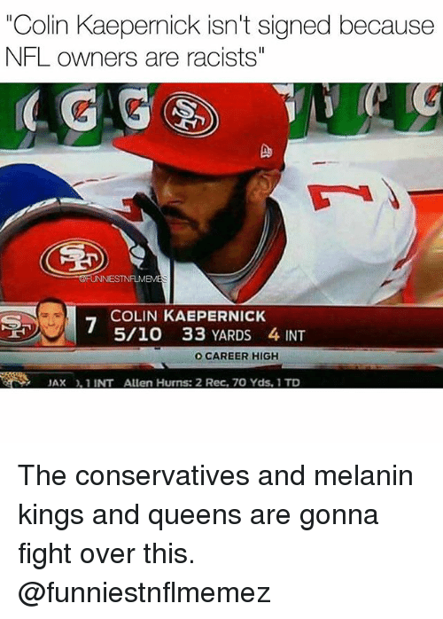 "Inting: ""Colin Kaepernick isn't signed because  NFL owners are racists""  4 G  Do  FUNNIESTNFLMEM  COLIN KAEPERNICK  5/10 33 YARDS 4 INT  O CAREER HIGH  JAX, 1 INT Allen Hurns: 2 Rec, 70 Yds, 1 TD The conservatives and melanin kings and queens are gonna fight over this. @funniestnflmemez"
