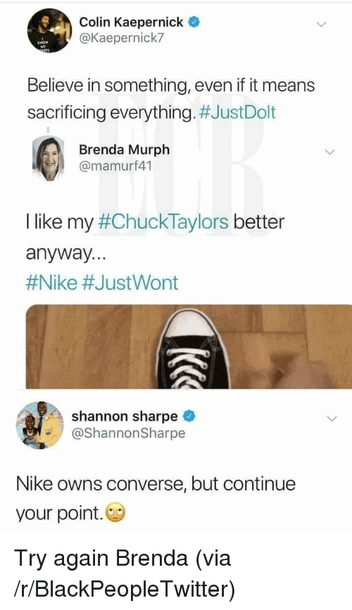 Converse: Colin Kaepernick  @Kaepernick7  Believe in something, even if it means  sacrificing everything. #JustDolt  Brenda Murph  @mamurf41  I like my #ChuckTaylors better  anyway...  #Nike #JustWont  shannon sharpe  @ShannonSharpe  Nike owns converse, but continue  your point. Try again Brenda (via /r/BlackPeopleTwitter)
