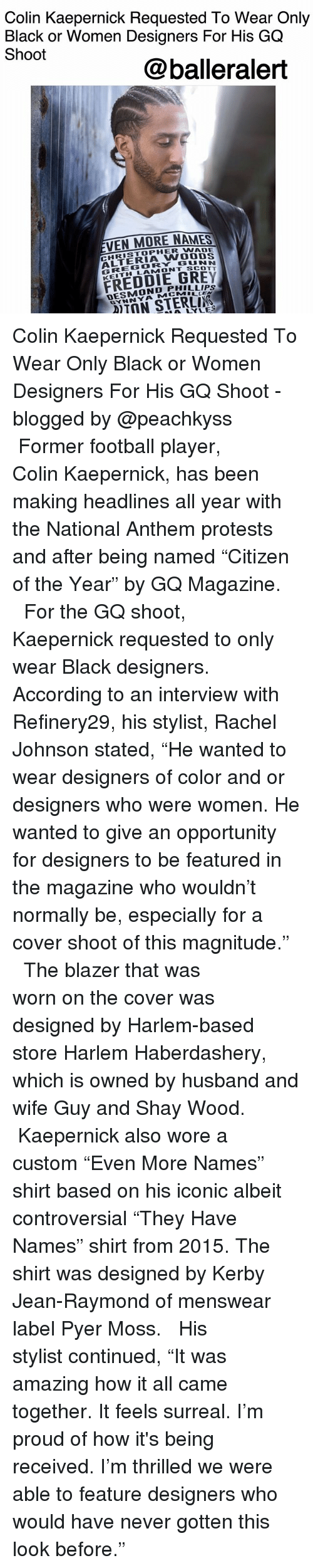 """Colin Kaepernick, Football, and Memes: Colin Kaepernick Requested To Wear Only  Black or Women Designers For His GQ  Shoot  @balleralert  VEN MORE NAMES  CHRISTOPHER WADE  ALTERIA WOOOS  GREGORY GUNN  KEITH LAMONT SCOTT  FREDDIE GREY  DESMOND PHILLIPs  MCMILLEN  GYNNYA  DIDYLES Colin Kaepernick Requested To Wear Only Black or Women Designers For His GQ Shoot - blogged by @peachkyss ⠀⠀⠀⠀⠀⠀⠀ ⠀⠀⠀⠀⠀⠀⠀ Former football player, Colin Kaepernick, has been making headlines all year with the National Anthem protests and after being named """"Citizen of the Year"""" by GQ Magazine. ⠀⠀⠀⠀⠀⠀⠀ ⠀⠀⠀⠀⠀⠀⠀ For the GQ shoot, Kaepernick requested to only wear Black designers. According to an interview with Refinery29, his stylist, Rachel Johnson stated, """"He wanted to wear designers of color and or designers who were women. He wanted to give an opportunity for designers to be featured in the magazine who wouldn't normally be, especially for a cover shoot of this magnitude."""" ⠀⠀⠀⠀⠀⠀⠀ ⠀⠀⠀⠀⠀⠀⠀ The blazer that was worn on the cover was designed by Harlem-based store Harlem Haberdashery, which is owned by husband and wife Guy and Shay Wood. ⠀⠀⠀⠀⠀⠀⠀ ⠀⠀⠀⠀⠀⠀⠀ Kaepernick also wore a custom """"Even More Names"""" shirt based on his iconic albeit controversial """"They Have Names"""" shirt from 2015. The shirt was designed by Kerby Jean-Raymond of menswear label Pyer Moss. ⠀⠀⠀⠀⠀⠀⠀ ⠀⠀⠀⠀⠀⠀⠀ His stylist continued, """"It was amazing how it all came together. It feels surreal. I'm proud of how it's being received. I'm thrilled we were able to feature designers who would have never gotten this look before."""""""