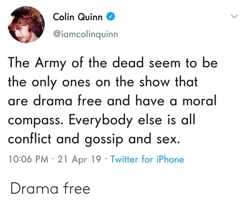 Iphone, Sex, and Twitter: Colin Quinn V^  @iamcolinquinn  The Army of the dead seem to be  the only ones on the show that  are drama free and have a moral  compass. Everybody else is all  conflict and gossip and sex  10:06 PM 21 Apr 19 Twitter for iPhone Drama free