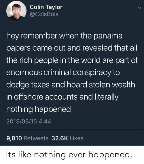 enormous: Colin Taylor  @ColsBols  hey remember when the panama  papers came out and revealed that all  the rich people in the world are part of  enormous criminal conspiracy to  dodge taxes and hoard stolen wealth  in offshore accounts and literally  nothing happened  2018/08/15 4:44  9,810 Retweets 32.6K Likes Its like nothing ever happened.
