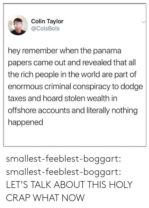 holy crap: Colin Taylor  @ColsBols  hey remember when the panama  papers came out and revealed that all  the rich people in the world are part of  enormous criminal conspiracy to dodge  taxes and hoard stolen wealth in  offshore accounts and literally nothing  happened smallest-feeblest-boggart: smallest-feeblest-boggart: LET'S TALK ABOUT THIS HOLY CRAP WHAT NOW