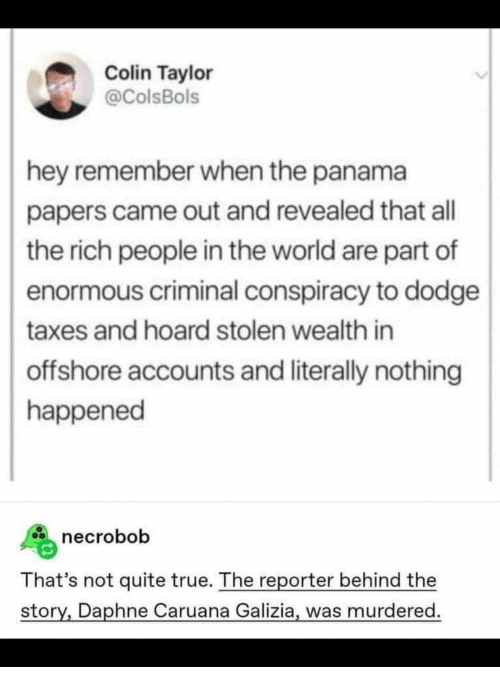 not quite: Colin Taylor  @ColsBols  hey remember when the panama  papers came out and revealed that all  the rich people in the world are part of  enormous criminal conspiracy to dodge  taxes and hoard stolen wealth in  offshore accounts and literally nothing  happened  necrobob  That's not quite true. The reporter behind the  story, Daphne Caruana Galizia, was murdered