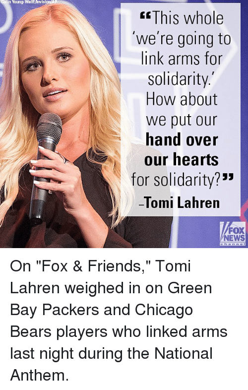 "Chicago Bears: colin Young-Walf/visionA  KsThis whole  'we're going to  link arms for  solidarity.  How about  we put our  hand over  our hearts  for solidarity?""""  -lomi Lahren  FOX  NEWS On ""Fox & Friends,"" Tomi Lahren weighed in on Green Bay Packers and Chicago Bears players who linked arms last night during the National Anthem."