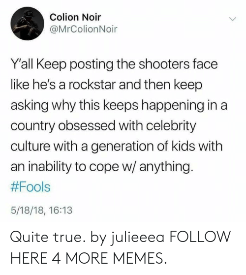 Keep Asking: Colion Noir  @MrColionNoir  Y'all Keep posting the shooters face  like he's a rockstar and then keep  asking why this keeps happening in a  country obsessed with celebrity  culture with a generation of kids with  an inability to cope w/ anything.  #Fools  5/18/18, 16:13 Quite true. by julieeea FOLLOW HERE 4 MORE MEMES.