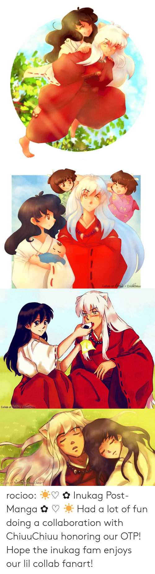 roo: Collab of Roo  ChivuChi   Collab of Roctoo + ChíudChiuu  +   Collab of Rocioo ChluuChiuu   Op  Collab of RocioChiuuChiou rocioo:  ☀♡✿Inukag Post-Manga✿♡☀ Had a lot of fun doing a collaboration with ChiuuChiuuhonoring our OTP! Hope the inukag fam enjoys our lil collab fanart!