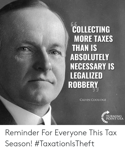 Turning Point Usa: COLLECTING  MORE TAXES  THAN IS  ABSOLUTELY  NECESSARY IS  LEGALIZED  ROBBERY  CALVIN COOLIDGE  TURNING  POINT USA Reminder For Everyone This Tax Season! #TaxationIsTheft