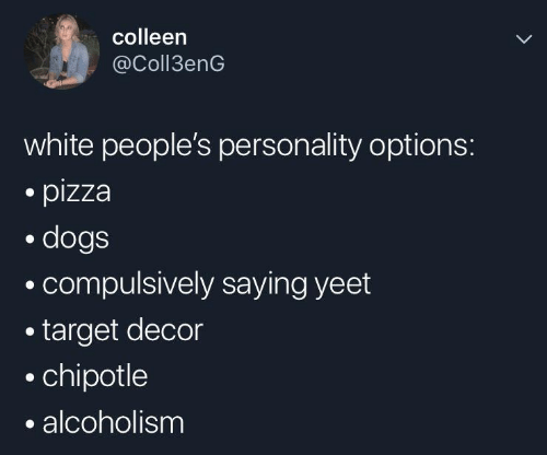 Chipotle, Dogs, and Pizza: colleen  @Coll3enG  white people's personality options:  pizza  dogs  compulsively saying yeet  target decor  chipotle  alcoholism