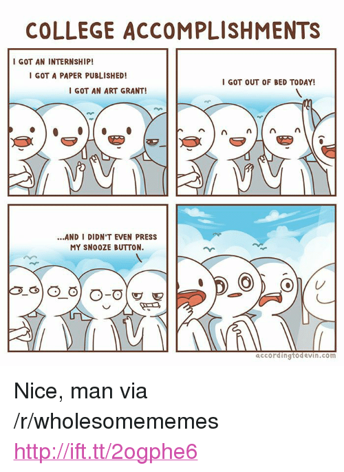 "Nice Man: COLLEGE ACCOMPLISHMENTS  I GOT AN INTERNSHIP!  GOT A PAPER PUBLISHED!  I GOT OUT OF BED TODAY!  I GOT AN ART GRANT!  ...AND I DIDN'T EVEN PRESS  MY SNO0ZE BUTTON.  accordingtodevin.com <p>Nice, man via /r/wholesomememes <a href=""http://ift.tt/2ogphe6"">http://ift.tt/2ogphe6</a></p>"