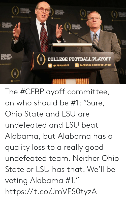 "voting: COLLEGE  FOOTBALL  PLAYOF  COLLEGE  FOOTBALL  PLAYOFY  OTL  AY  COLLEGE  FOOTBALL  PLAYOFF  COLLEGE  FOOTBALL  PLAYOF  COLLA  OTALL  PLAYT  COLLEGE  FOOTBALL  PLAYOFF  COLLEGE FOOTBALL PLAYOFF  ciwerana  FACEBOOK.COM/CFBPLAYOFF  @CFBPLAYOFF The #CFBPlayoff committee, on who should be #1:   ""Sure, Ohio State and LSU are undefeated and LSU beat Alabama, but Alabama has a quality loss to a really good undefeated team. Neither Ohio State or LSU has that. We'll be voting Alabama #1."" https://t.co/JmVES0tyzA"