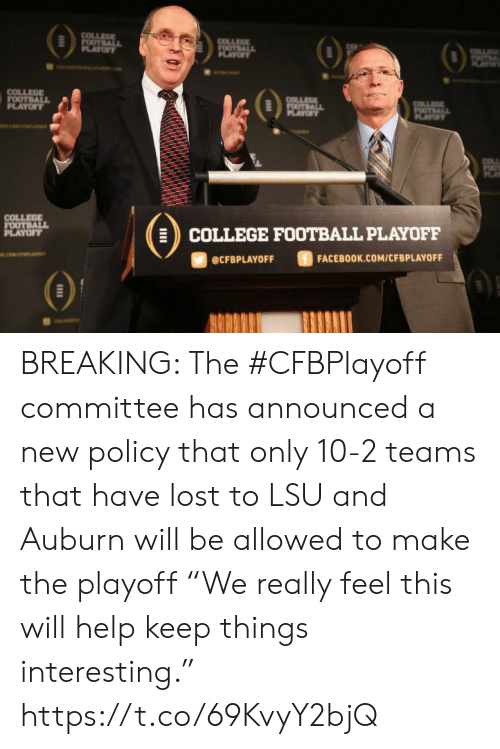 "Teams: COLLEGE  FOOTBALL  PLAYOFY  COLLEGE  FOOTBALL  OF  OTE  AY  COLLEGE  FOOTBALL  PLAYOFT  COLLEE  FOOTBALL  PLAYOF  OTALL  PLAYT  COLL  COLLEGE  FOOTBALL  PLAYOFF  COLLEGE FOOTBALL PLAYOFF  ciwerana  FACEBOOK.COM/CFBPLAYOFF  @CFBPLAYOFF BREAKING: The #CFBPlayoff committee has announced a new policy that only 10-2 teams that have lost to LSU and Auburn will be allowed to make the playoff   ""We really feel this will help keep things interesting."" https://t.co/69KvyY2bjQ"