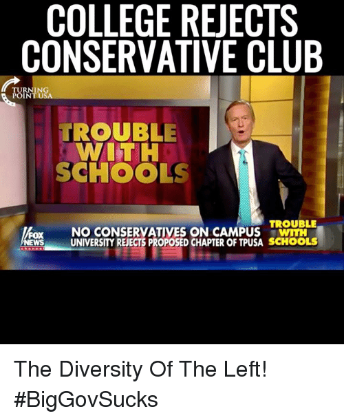 Diversion: COLLEGE REJECTS  CONSERVATIVE CLUB  TURNING  POINT USA  TROUBLE  WITH  SCHOOLS  TROUBLE  NO CONSERVATIVES ON CAMPUS  UNIVERSITY REECTS PROPOSED CHAPTER OF TPUSA SCHOOLS The Diversity Of The Left! #BigGovSucks