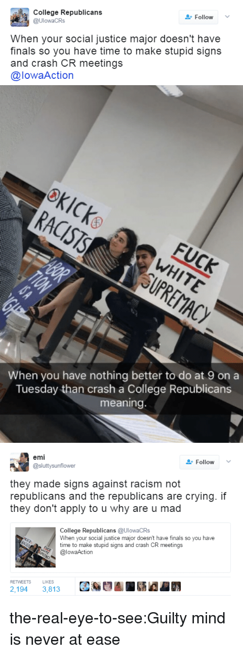 College, Crying, and Finals: College Republicans  @UlowaCRs  Follow  When your social justice major doesn't have  finals so you have time to make stupid signs  and crash CR meetings  @lowaAction   When you have nothing better to do at 9 on a  Tuesday than crash a College Republicans  meaning   emi  @sluttysunflower  Follow  they made signs against racism not  republicans and the republicans are crying. if  they don't apply to u why are u mad  ollede Republicans (aUlowaCRS  When your social justice major doesn't have finals so you have  time to make stupid signs and crash CR meetings  @lowaAction  RETWEETS  LIKES  2,194 3,813 the-real-eye-to-see:Guilty mind is never at ease