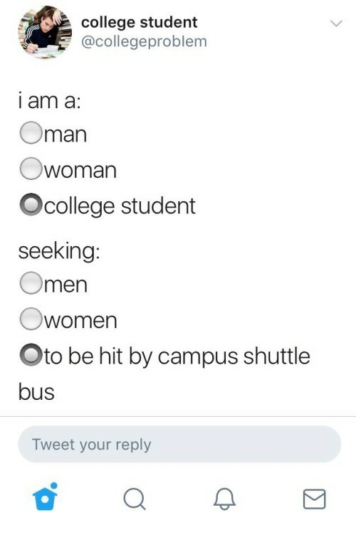 oto: college student  @collegeproblem  i am a  Oman  Owoman  Ocollege student  seeking  Omen  Owomen  Oto be hit by campus shuttle  bus  Tweet your reply