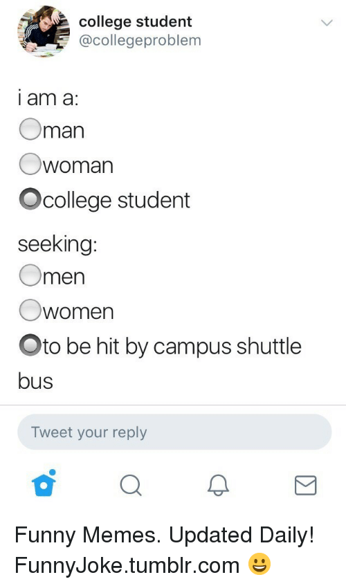 oto: college student  @collegeproblem  i am a:  Oman  woman  Ocollege student  seeking  Omen  Owomen  Oto be hit by campus shuttle  bus  Tweet your reply Funny Memes. Updated Daily! ⇢ FunnyJoke.tumblr.com 😀