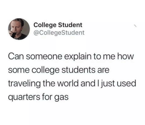 College Student: College Student  @CollegeStudent  Can someone explain to me how  some college students are  traveling the world and I just used  quarters for gas