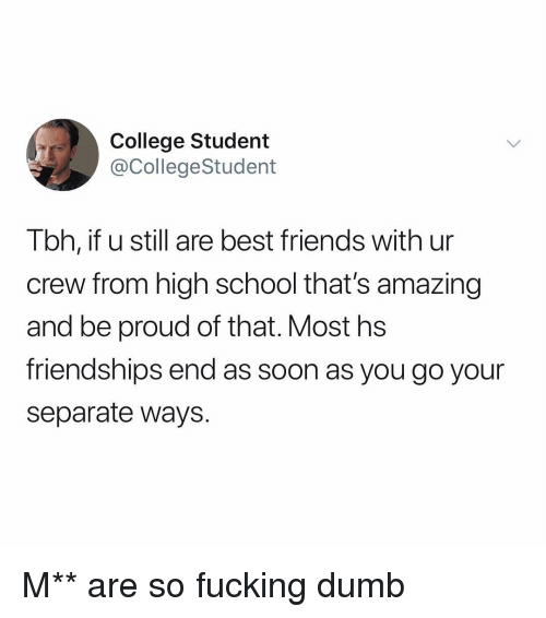 College, Dumb, and Friends: College Student  @CollegeStudent  Tbh, if u still are best friends with ur  crew from high school that's amazing  and be proud of that. Most hs  friendships end as soon as you go your  separate ways. M** are so fucking dumb