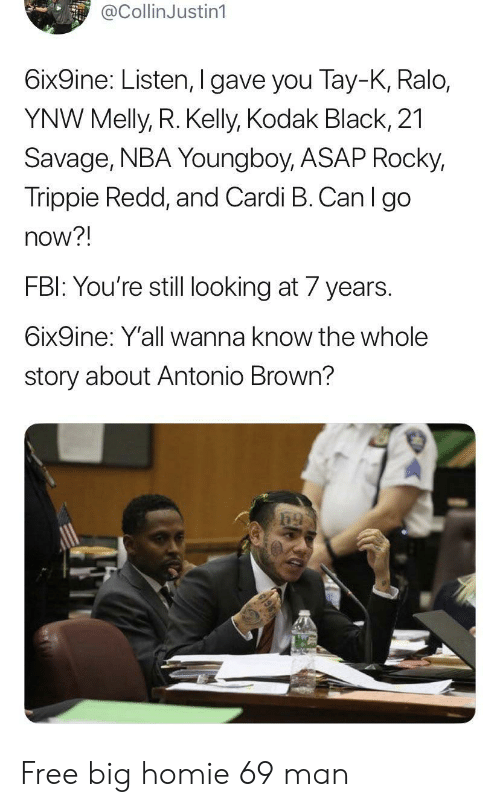 redd: @CollinJustin1  6ix9ine: Listen, I gave you Tay-K, Ralo,  YNW Melly, R. Kelly, Kodak Black, 21  Savage, NBA Youngboy, ASAP Rocky,  Trippie Redd, and Cardi B. Can I go  now?!  FBI: You're still looking at 7 years.  6ix9ine: Y'all wanna know the whole  story about Antonio Brown? Free big homie 69 man