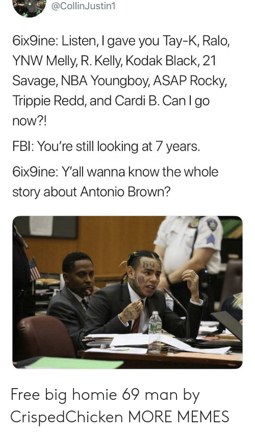 redd: @CollinJustin1  6ix9ine: Listen, I gave you Tay-K, Ralo,  YNW Melly, R. Kelly, Kodak Black, 21  Savage, NBA Young boy, ASAP Rocky,  Trippie Redd, and Cardi B. Can I go  now?!  FBI: You're still looking at 7 years  6ix9ine: Y'all wanna know the whole  story about Antonio Brown? Free big homie 69 man by CrispedChicken MORE MEMES